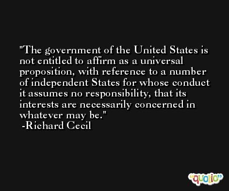 The government of the United States is not entitled to affirm as a universal proposition, with reference to a number of independent States for whose conduct it assumes no responsibility, that its interests are necessarily concerned in whatever may be. -Richard Cecil