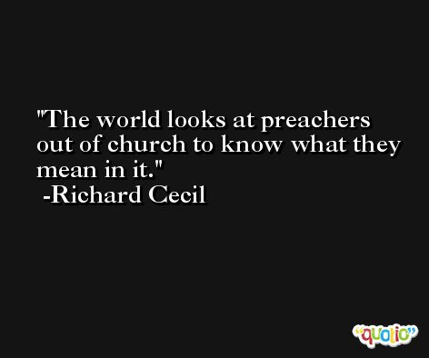 The world looks at preachers out of church to know what they mean in it. -Richard Cecil