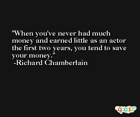 When you've never had much money and earned little as an actor the first two years, you tend to save your money. -Richard Chamberlain