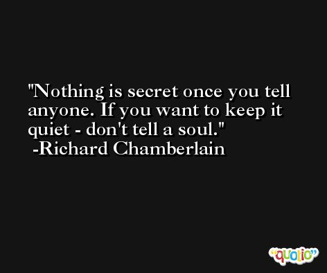 Nothing is secret once you tell anyone. If you want to keep it quiet - don't tell a soul. -Richard Chamberlain