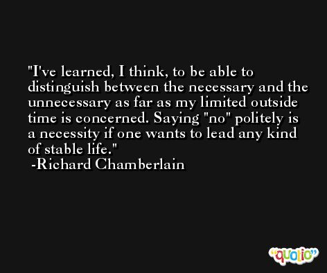 I've learned, I think, to be able to distinguish between the necessary and the unnecessary as far as my limited outside time is concerned. Saying 'no' politely is a necessity if one wants to lead any kind of stable life. -Richard Chamberlain