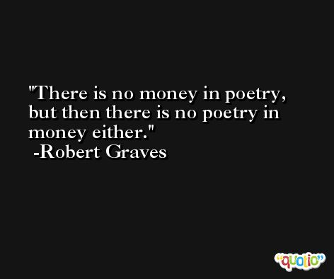 There is no money in poetry, but then there is no poetry in money either. -Robert Graves
