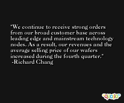 We continue to receive strong orders from our broad customer base across leading edge and mainstream technology nodes. As a result, our revenues and the average selling price of our wafers increased during the fourth quarter. -Richard Chang