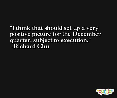 I think that should set up a very positive picture for the December quarter, subject to execution. -Richard Chu