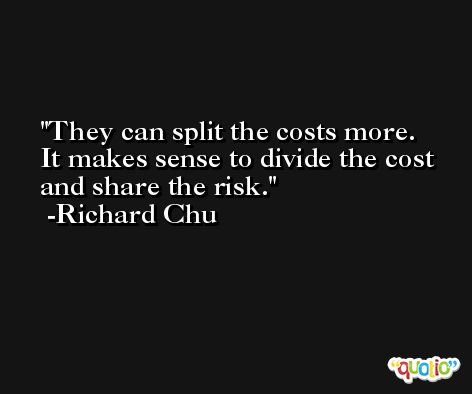 They can split the costs more. It makes sense to divide the cost and share the risk. -Richard Chu