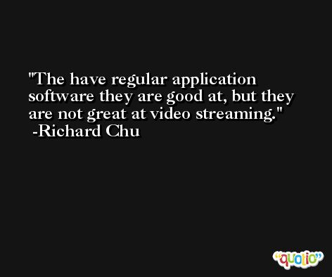 The have regular application software they are good at, but they are not great at video streaming. -Richard Chu