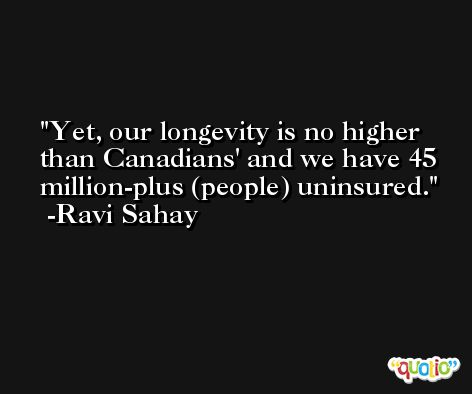 Yet, our longevity is no higher than Canadians' and we have 45 million-plus (people) uninsured. -Ravi Sahay