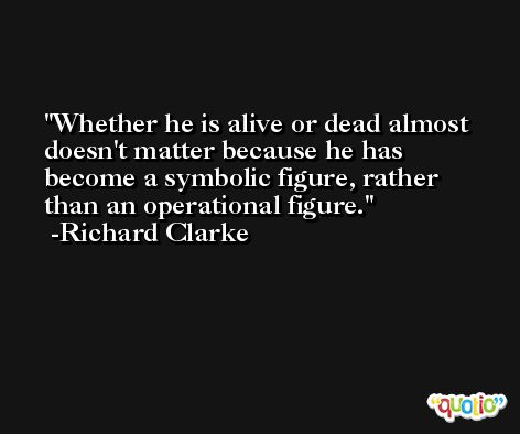 Whether he is alive or dead almost doesn't matter because he has become a symbolic figure, rather than an operational figure. -Richard Clarke