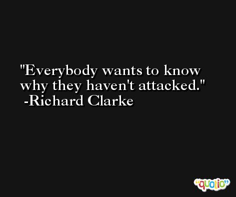 Everybody wants to know why they haven't attacked. -Richard Clarke