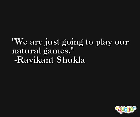 We are just going to play our natural games. -Ravikant Shukla