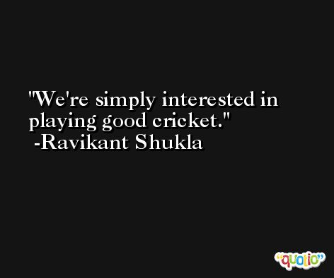 We're simply interested in playing good cricket. -Ravikant Shukla
