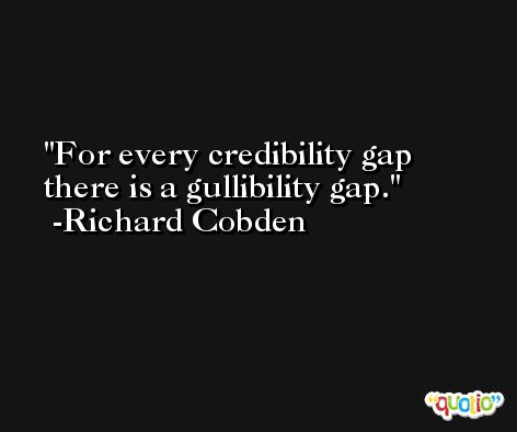 For every credibility gap there is a gullibility gap. -Richard Cobden