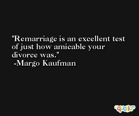 Remarriage is an excellent test of just how amicable your divorce was. -Margo Kaufman