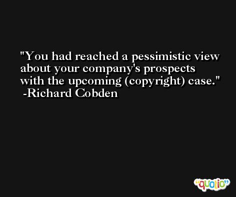 You had reached a pessimistic view about your company's prospects with the upcoming (copyright) case. -Richard Cobden