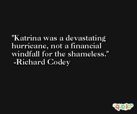 Katrina was a devastating hurricane, not a financial windfall for the shameless. -Richard Codey