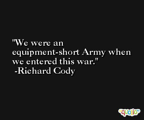 We were an equipment-short Army when we entered this war. -Richard Cody