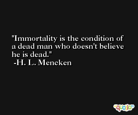 Immortality is the condition of a dead man who doesn't believe he is dead. -H. L. Mencken