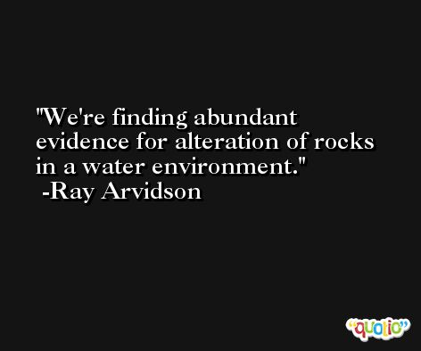 We're finding abundant evidence for alteration of rocks in a water environment. -Ray Arvidson