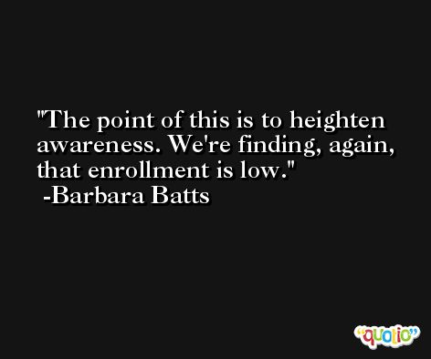 The point of this is to heighten awareness. We're finding, again, that enrollment is low. -Barbara Batts