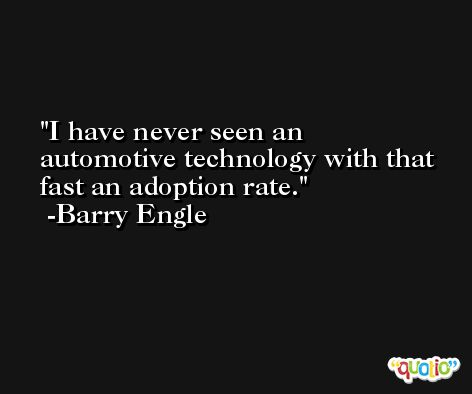 I have never seen an automotive technology with that fast an adoption rate. -Barry Engle