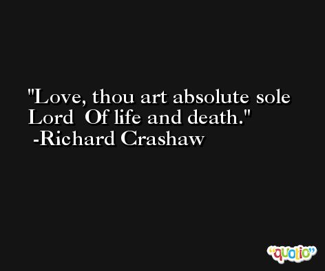 Love, thou art absolute sole Lord  Of life and death. -Richard Crashaw