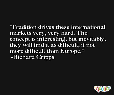 Tradition drives these international markets very, very hard. The concept is interesting, but inevitably, they will find it as difficult, if not more difficult than Europe. -Richard Cripps