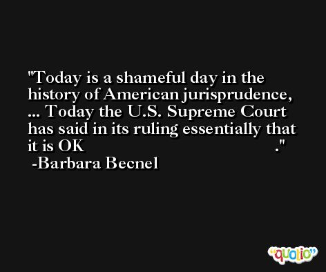Today is a shameful day in the history of American jurisprudence, ... Today the U.S. Supreme Court has said in its ruling essentially that it is OK                                           . -Barbara Becnel
