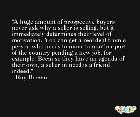 A huge amount of prospective buyers never ask why a seller is selling, but it immediately determines their level of motivation. You can get a real deal from a person who needs to move to another part of the country pending a new job, for example. Because they have an agenda of their own, a seller in need is a friend indeed. -Ray Brown