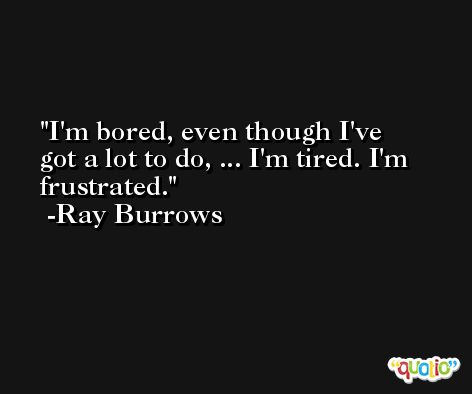 I'm bored, even though I've got a lot to do, ... I'm tired. I'm frustrated. -Ray Burrows