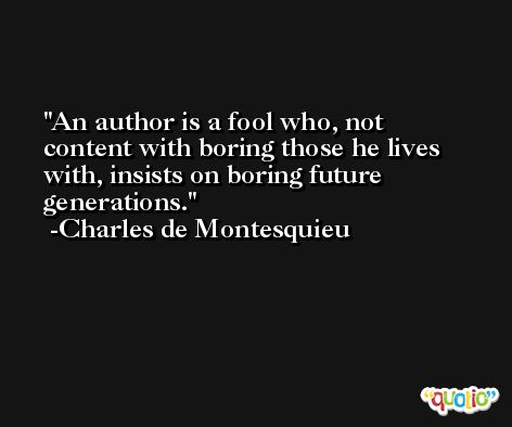 An author is a fool who, not content with boring those he lives with, insists on boring future generations. -Charles de Montesquieu