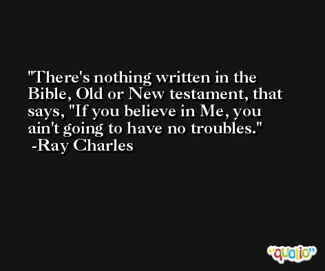 There's nothing written in the Bible, Old or New testament, that says, ''If you believe in Me, you ain't going to have no troubles. -Ray Charles