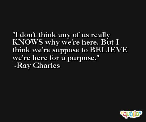 I don't think any of us really KNOWS why we're here. But I think we're suppose to BELIEVE we're here for a purpose. -Ray Charles