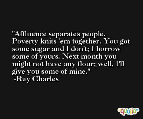Affluence separates people. Poverty knits 'em together. You got some sugar and I don't; I borrow some of yours. Next month you might not have any flour; well, I'll give you some of mine. -Ray Charles