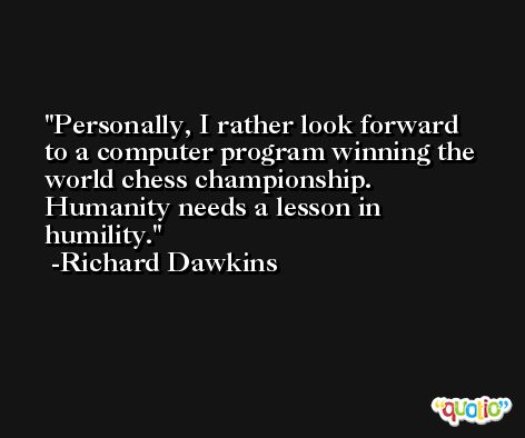 Personally, I rather look forward to a computer program winning the world chess championship. Humanity needs a lesson in humility. -Richard Dawkins