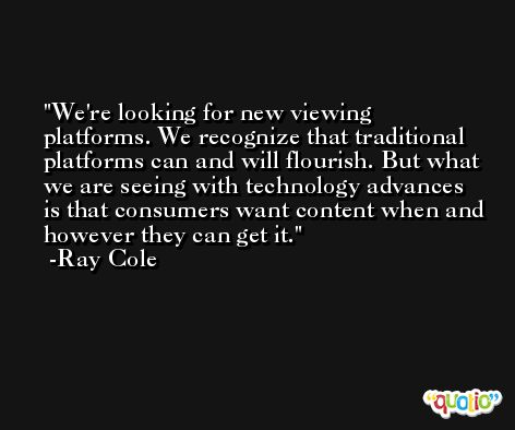 We're looking for new viewing platforms. We recognize that traditional platforms can and will flourish. But what we are seeing with technology advances is that consumers want content when and however they can get it. -Ray Cole