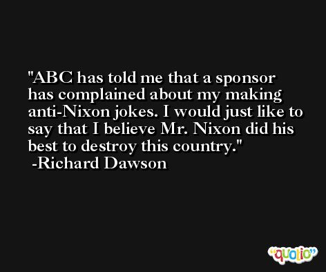 ABC has told me that a sponsor has complained about my making anti-Nixon jokes. I would just like to say that I believe Mr. Nixon did his best to destroy this country. -Richard Dawson