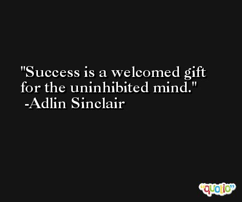 Success is a welcomed gift for the uninhibited mind. -Adlin Sinclair