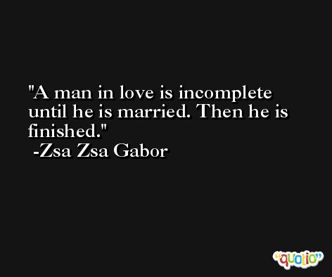 A man in love is incomplete until he is married. Then he is finished. -Zsa Zsa Gabor