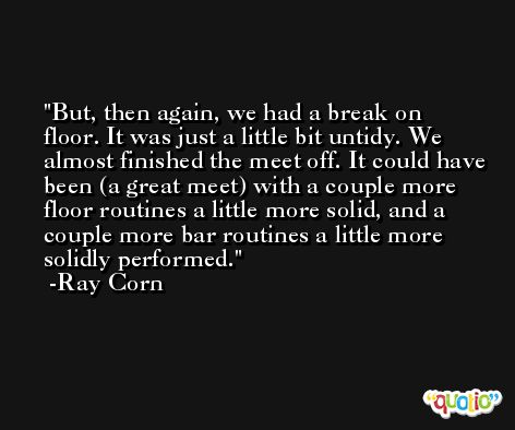 But, then again, we had a break on floor. It was just a little bit untidy. We almost finished the meet off. It could have been (a great meet) with a couple more floor routines a little more solid, and a couple more bar routines a little more solidly performed. -Ray Corn