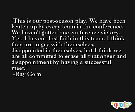 This is our post-season play. We have been beaten up by every team in the conference. We haven't gotten one conference victory. Yet, I haven't lost faith in this team. I think they are angry with themselves, disappointed in themselves, but I think we are all committed to erase all that anger and disappointment by having a successful meet. -Ray Corn