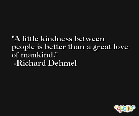 A little kindness between people is better than a great love of mankind. -Richard Dehmel