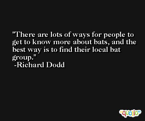 There are lots of ways for people to get to know more about bats, and the best way is to find their local bat group. -Richard Dodd