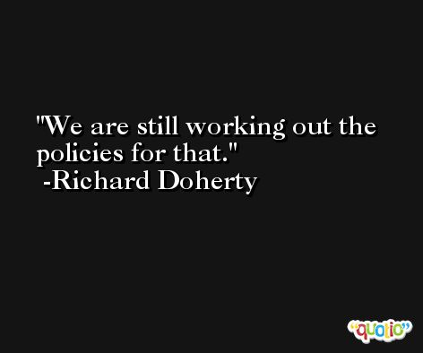 We are still working out the policies for that. -Richard Doherty
