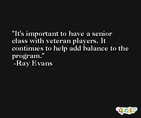 It's important to have a senior class with veteran players. It continues to help add balance to the program. -Ray Evans