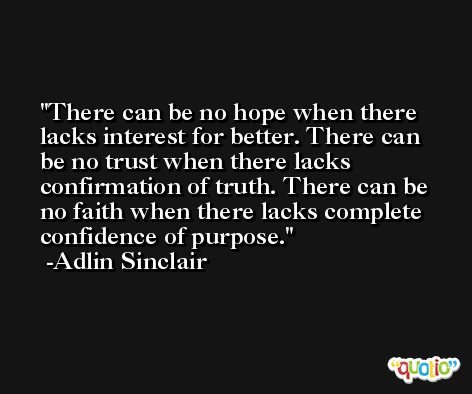 There can be no hope when there lacks interest for better. There can be no trust when there lacks confirmation of truth. There can be no faith when there lacks complete confidence of purpose. -Adlin Sinclair