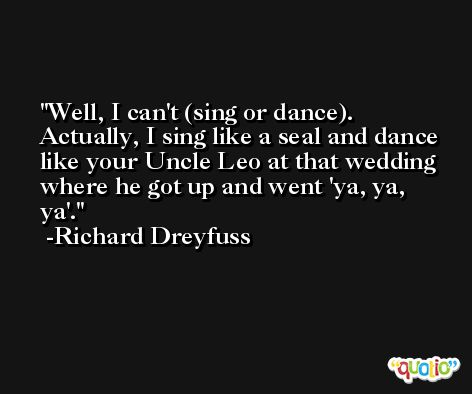 Well, I can't (sing or dance). Actually, I sing like a seal and dance like your Uncle Leo at that wedding where he got up and went 'ya, ya, ya'. -Richard Dreyfuss