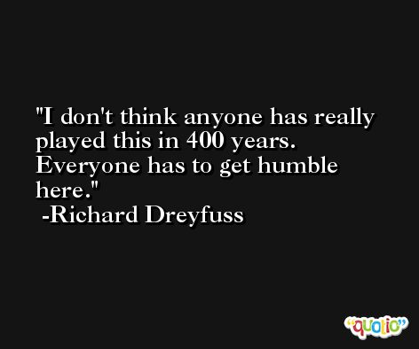 I don't think anyone has really played this in 400 years. Everyone has to get humble here. -Richard Dreyfuss