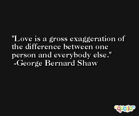 Love is a gross exaggeration of the difference between one person and everybody else. -George Bernard Shaw