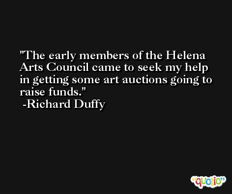 The early members of the Helena Arts Council came to seek my help in getting some art auctions going to raise funds. -Richard Duffy