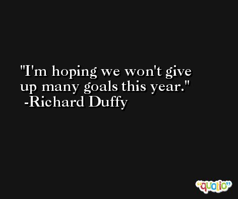 I'm hoping we won't give up many goals this year. -Richard Duffy